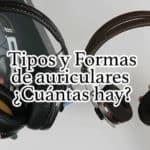 Tipos y Formas de auriculares ¿Cuántas hay